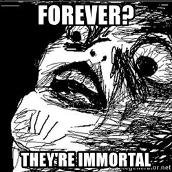 Omg Rage Face - fOREVER? THEY'RE IMMORTAL