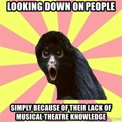Musical Theatre Monkey - Looking down on people simply because of their lack of Musical Theatre Knowledge