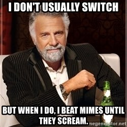 Worlds Most Interesting Man - I don't usually switch but when I do, I beat mimes until they scream.