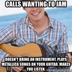 Guitar douchebag - CAlls wanting to jam Doesn't bring an instrument. Plays Metallica songs on your guitar. Makes you listen.
