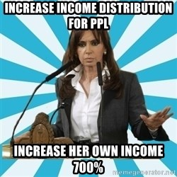 President of Argentina - increase income distribution for ppl increase her own income 700%