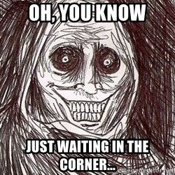 Shadowlurker - Oh, you know just waiting in the corner...