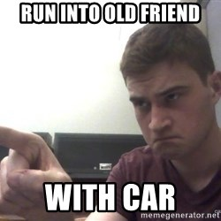 Annoyed Alan - run into old friend with car