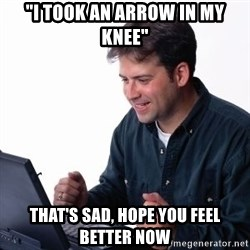 "internet dad - ""I took an arrow in my knee"" that's sad, hope you feel better now"