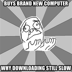 Whyyy??? - buys brand new computer why downloading still slow