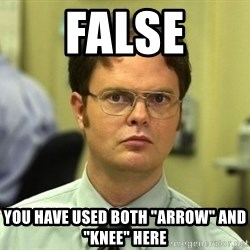 "Dwight Schrute - FALSE You have used both ""arrow"" and ""knee"" here"