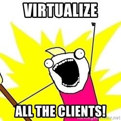 x all of the y - virtualize all the clients!