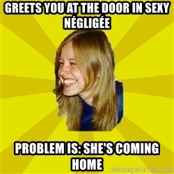 Trologirl - greets you at the door in sexy Négligée problem is: she's coming home