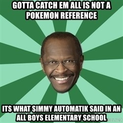 Herman Cain - Gotta catch em all is not a Pokemon reference Its what simmy automatik said in an all boys elementary school