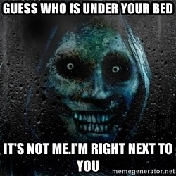 NEVER ALONE  - guess who is under your bed it's not me.i'm right next to you