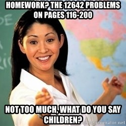 Unhelpful High School Teacher - homework? the 12642 problems on pages 116-200 not too much, what do you say children?