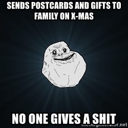 Forever Alone - sends postcards and gifts to family on x-mas no one gives a shit
