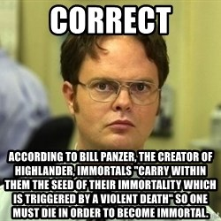 "Dwight Schrute - Correct According to Bill Panzer, the creator of Highlander, Immortals ""carry within them the seed of their immortality which is triggered by a violent death"" So one must die in order to become immortal."