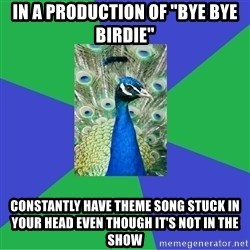 "Performing Arts Peacock - In a production of ""bye bye birdie"" constantly have theme song stuck in your head even though it's not in the show"