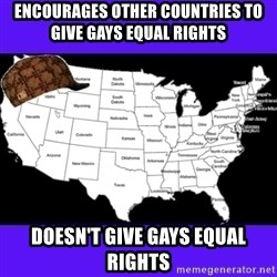 Scumbag United States - encourages other countries to give gays equal rights doesn't give gays equal rights