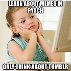 7 year old confused 4chan user - Learn about memes in pysch  only think about tumblr