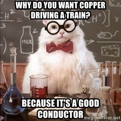 Chemist cat - Why do you want copper driving a train? Because it's a good conductor