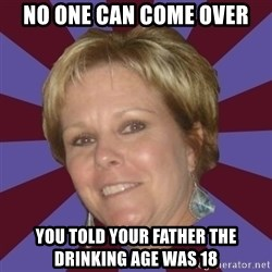 Long Island Mom - no one can come over you told your father the drinking age was 18