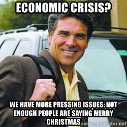 Rick Perry - economic Crisis? We have more pressing issues: not enough people are saying merry christmas
