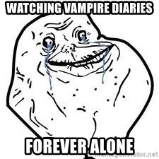 forever alone 2 - wATCHING VAMPIRE DIARIES FOREVER ALONE