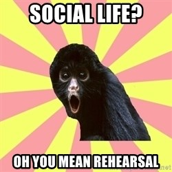 Musical Theatre Monkey - Social life? oh you mean rehearsal