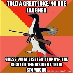 Socially Fed Up Penguin - told a great joke, no one laughed guess what else isn't funny? the sight of the inside of their stomachs