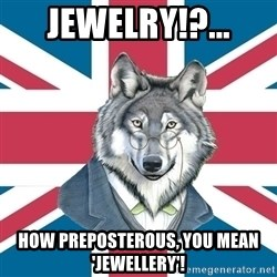 Sir Courage Wolf Esquire - Jewelry!?... How PREPOSTEROUS, You mean 'Jewellery'!