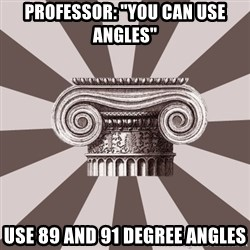 "Architect Student - PROFESSOR: ""YOU CAN USE ANGLES"" USE 89 AND 91 DEGREE ANGLES"