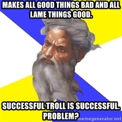 God - makes all good things bad and all lame things good. successful troll is successful. problem?