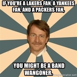 Jeff Foxworthy - If you're a lakers fan, a yankees fan, and a packers fan,  you might be a band wangoner.