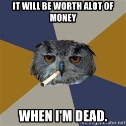 Art Student Owl - It will be worth alot of money When I'm dead.
