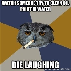 Art Student Owl - WAtch someone try to clean oil paint in water Die laughing