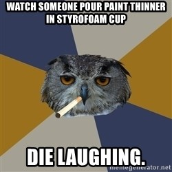 Art Student Owl - Watch someone pour paint thinner in styrofoam cup Die laughing.