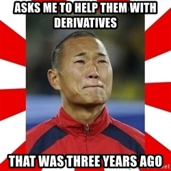 Super Asian Problems - asks me to help them with derivatives that was three years ago