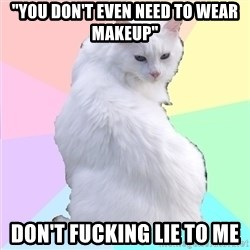 "Beauty Addict Kitty - ""You don't even need to wear makeup"" Don't fucking lie to me"