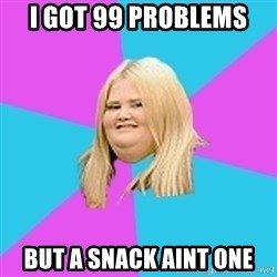 Fat Girl - i got 99 problems but a snack aint one