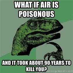 Philosoraptor - what if air is POISONOUS          and it took about 90 years to kill you?