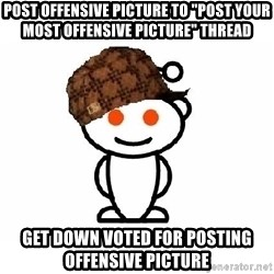 "ScumbagReddit - post offensive picture to ""post your most offensive picture"" thread get down voted for posting offensive picture"
