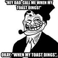 "trolldad - ""Hey Dad, Call me when my toast dings!"" Okay, ""WHen my toast Dings"""