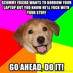 Advice Dog - scummy friend wants to borrow your laptop but you know he'll fuck with your stuff go ahead, do it!