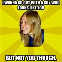 Trologirl - I WANNA GO OUT WITH A GUY WHO LOOKS LIKE YOU BUT NOT YOU THOUGH.