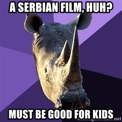 Sexually Oblivious Rhino - A serbian film, huh? Must be good for kids