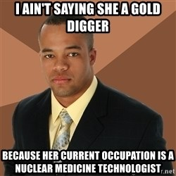 Successful Black Man - I ain't saying she a gold digger because her current occupation is a nuclear medicine technologist