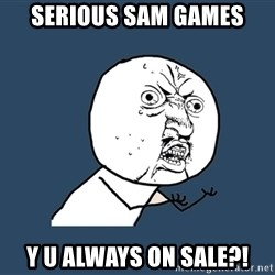 Y U No - Serious sam games y u always on sale?!