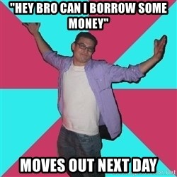 """Douchebag Roommate - """"hey bro can i borrow some money"""" moves out next day"""