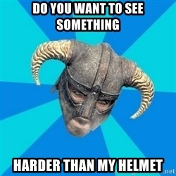 skyrim stan - DO YOU WANT TO SEE SOMETHING HARDER THAN MY HELMET