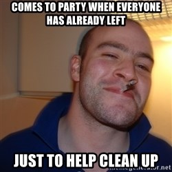 Good Guy Greg - comes to party when everyone has already left just to help clean up