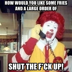 Ronald Mcdonald Call - how would you like some fries and a large order of shut the f*ck up!