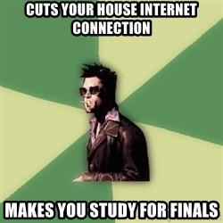 Tyler Durden - Cuts your house internet connection makes you study for finals