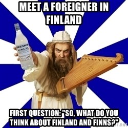 """FinnishProblems - Meet a foreigner in finland first question: """"so, what do you think about Finland and finns?"""""""